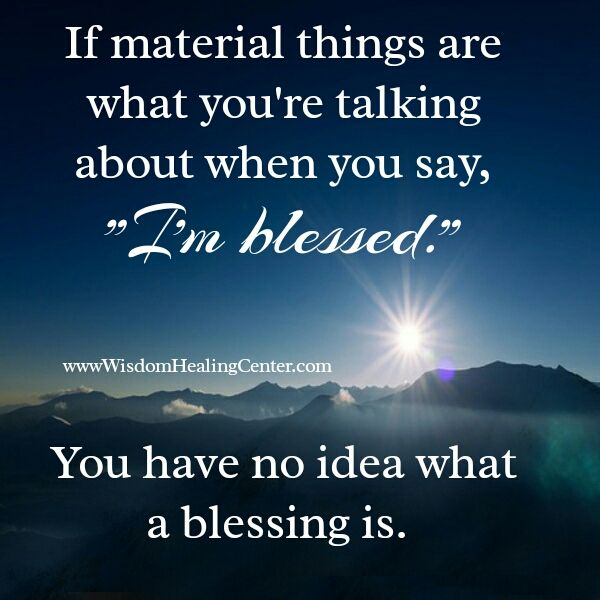 If Material Things Are What You Re Talking About When You Say I M Blessed You Have No Idea What A Blessing Is Inspirational Quotes Energy Healing Sayings