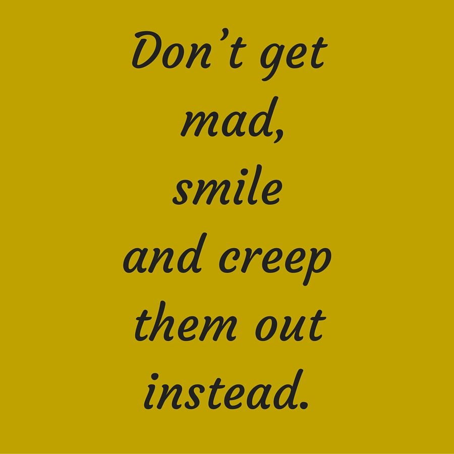 Donu0027t Get Mad, Smile And Creep Them Out Instead. #QuotesYouLove #
