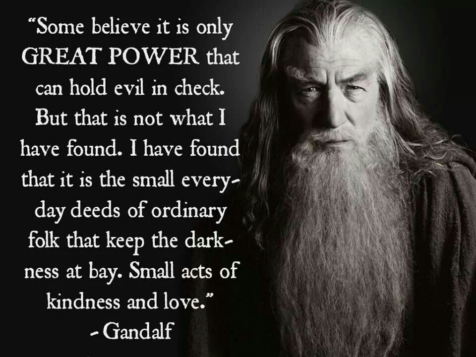 It S The Little Things Gandalf Quotes Small Acts Of Kindness Lord Of The Rings
