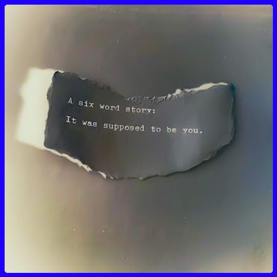 A six word story: It was supposed to be you.