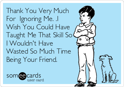 Thank You Very Much For Ignoring Me I Wish You Could Have Taught Me That Skill So I Wouldn T Have Wasted So Much Time Being Your Friend Funny Quotes Mommy Humor