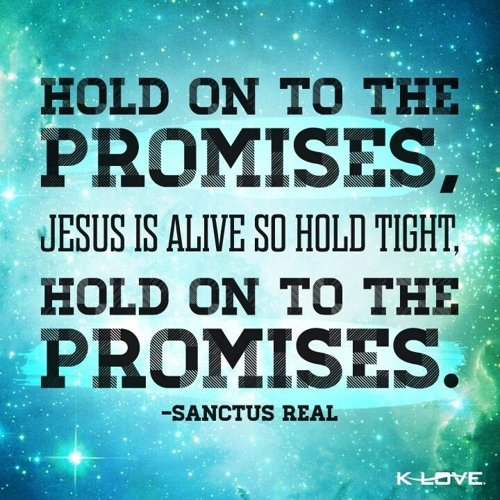 Hold on to the promises, Jesus is alive to hold tight. -Sanctus ...