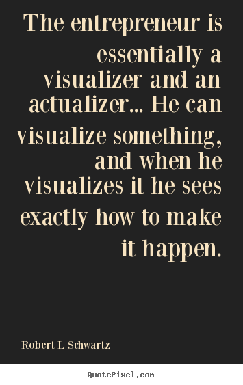 The Entrepreneur Is Essentially A Visualizer Robert L Schwartz Best Popular Inspirational Quotes