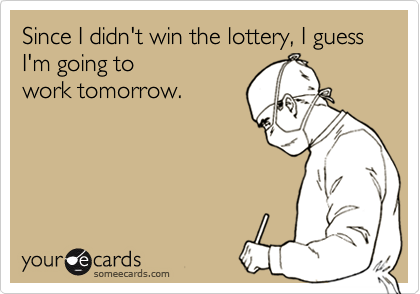 Since I Didn T Win The Lottery I Guess I M Going To Work Tomorrow Ecards Funny Work Humor Nursing Memes