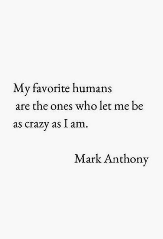 My Favorite Humans Are The Ones Who Let Me Be As Crazy As I Am Mark Anthony Quotes Life Quotes To Live By Words Quotes Life Quotes Crazy Quotes