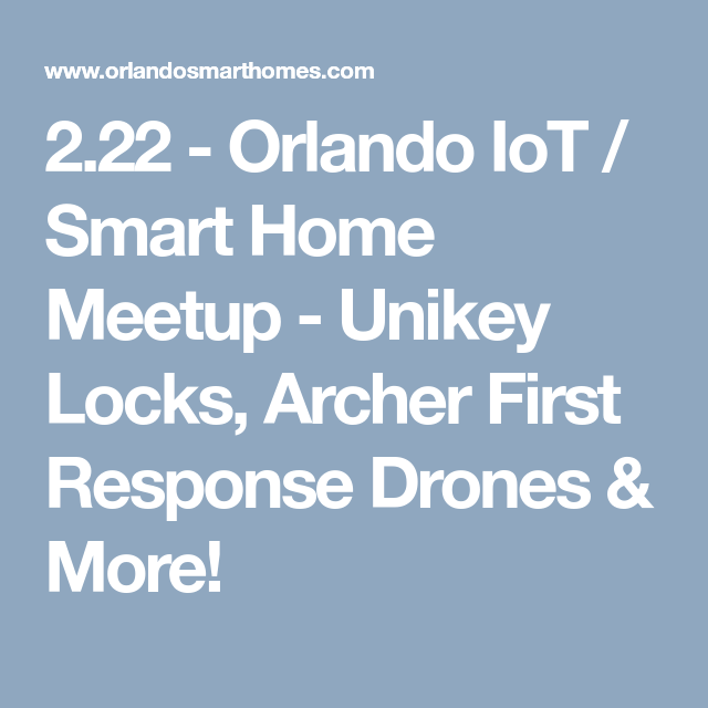 2.22 - Orlando IoT / Smart Home Meetup - Unikey Locks, Archer First  Response Drones