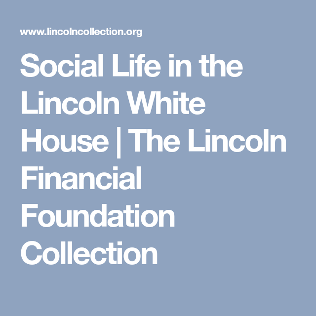 Social Life In The Lincoln White House The Lincoln Financial Foundation Collection Social Life Lincoln Financial White House