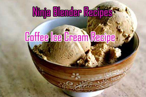 Ninja Blender Coffee Ice Cream Recipes Best Ninja Blender Recipes For You Recipe Coffee Ice Cream Recipe Cream Recipes Coffee Ice Cream