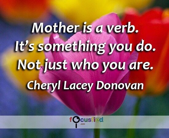 Mother is a verb. Its something you do. Not just who you are ...