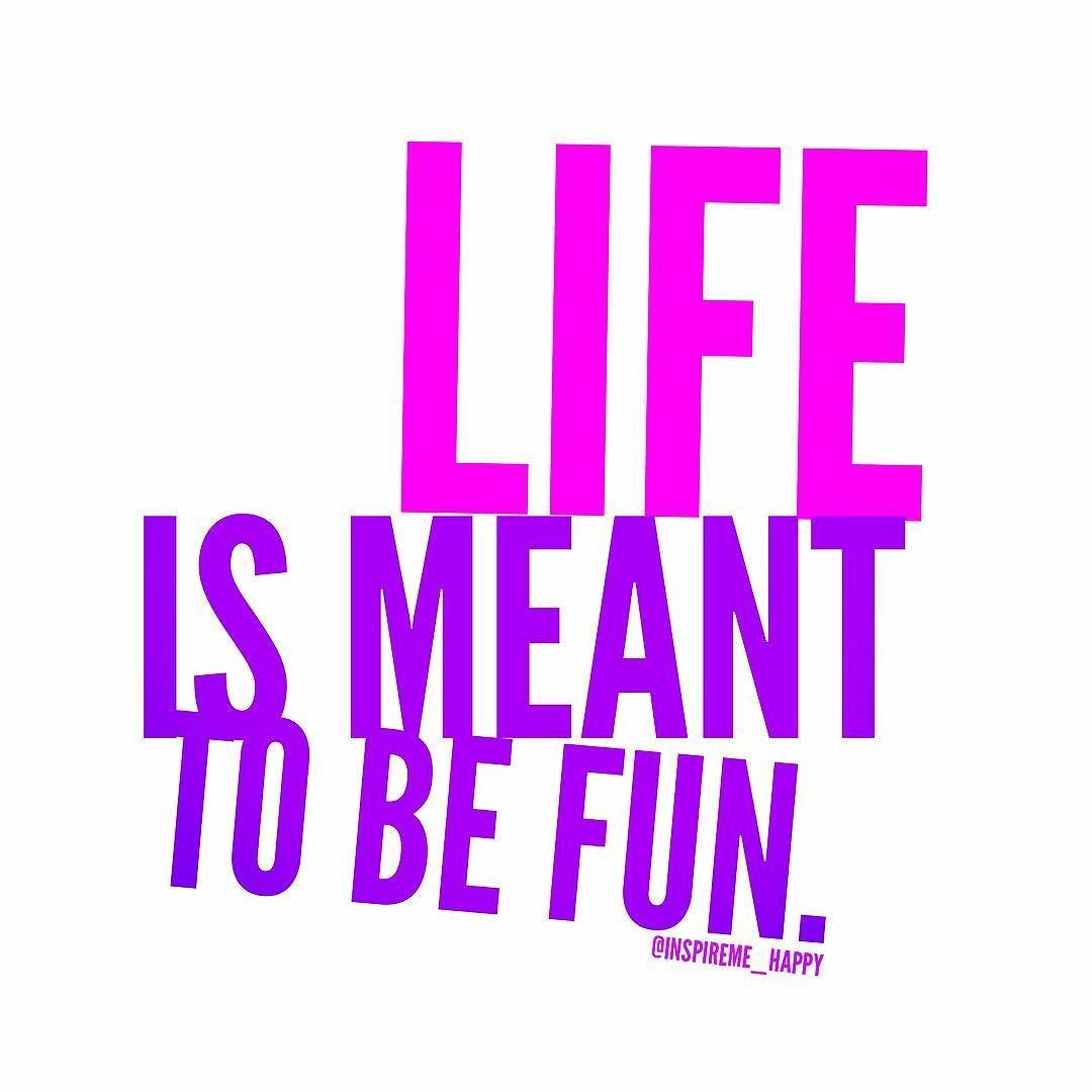 Life Is Meant To Be Fun Did You Have Fun Today Life Fun Happylife Inspirational Words Happy Quotes Inspirational Quotes