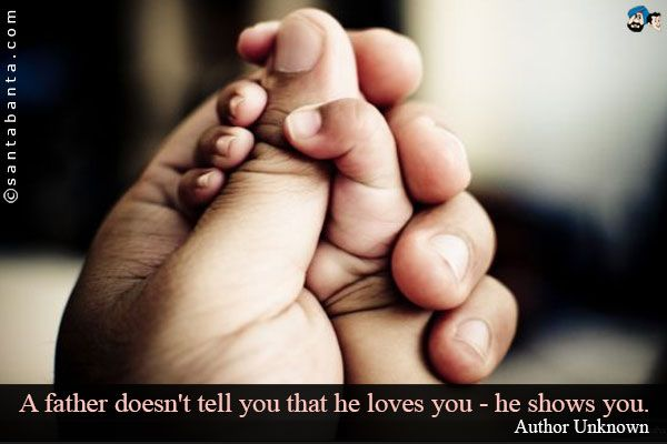 A father doesn't tell you that he loves you - he shows you
