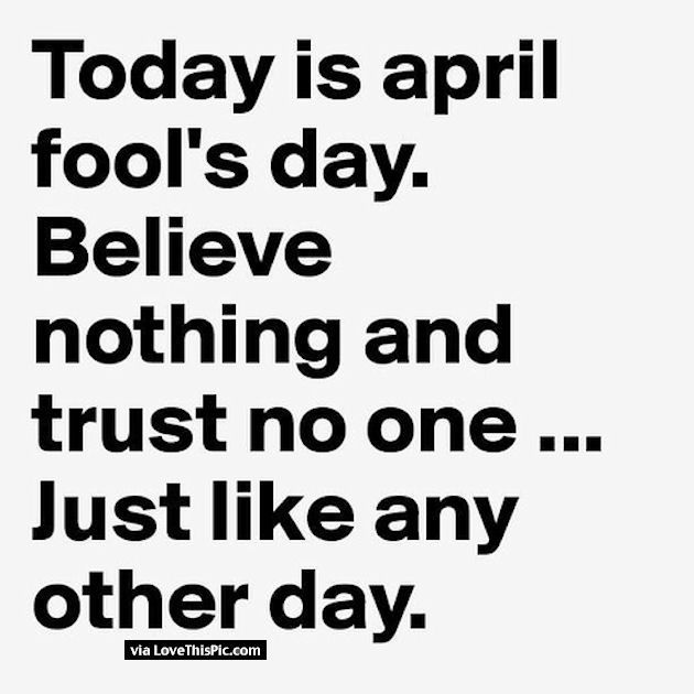 Today Is April Fools Day Believe No One Trust Nothing Just Like Any Other Day April Fool Quotes April Quotes Fool Quotes