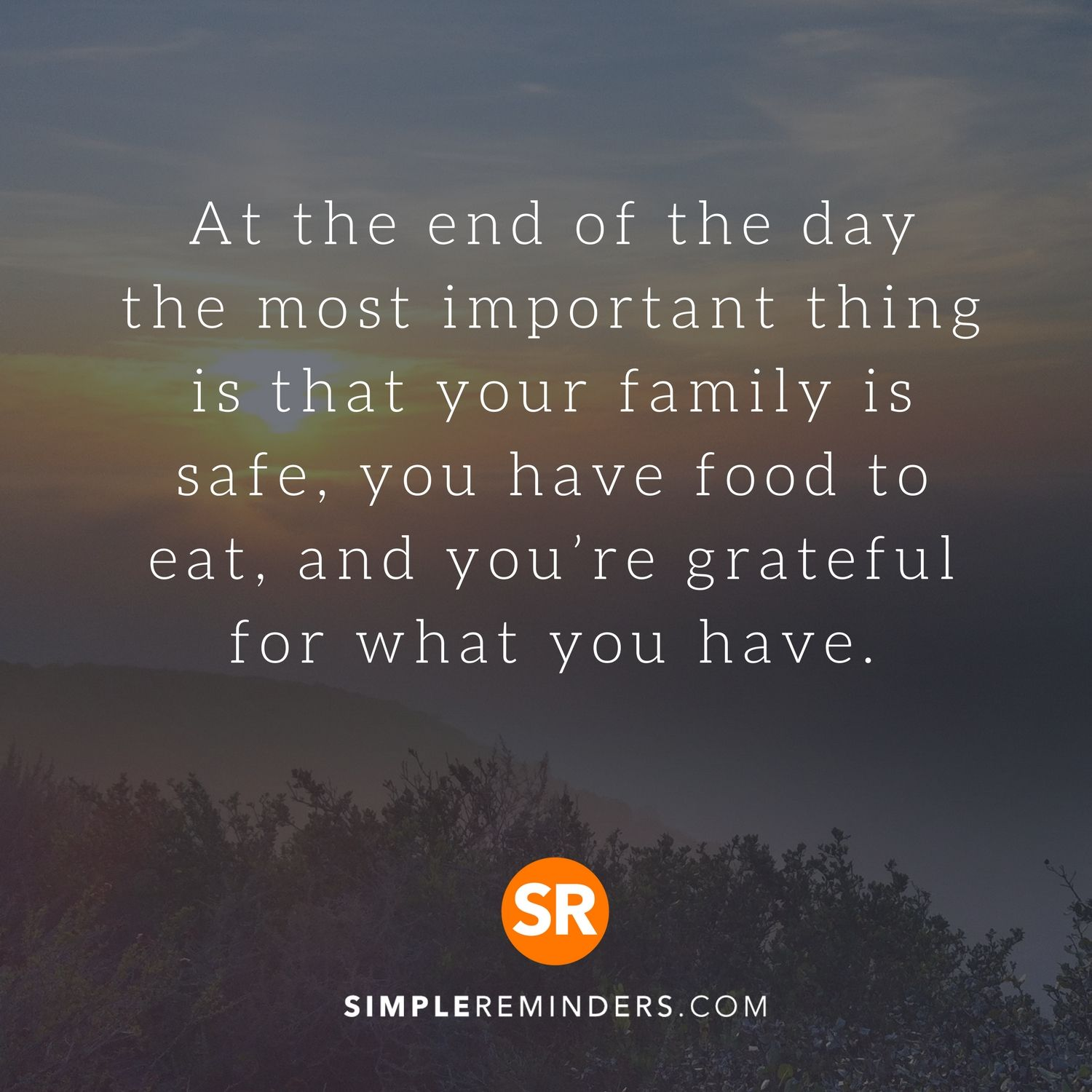At The End Of The Day The Most Important Thing Is That Your Family Is Safe You Have Food To Eat And You Re Gra Grateful Quotes Family Quotes Important Quotes