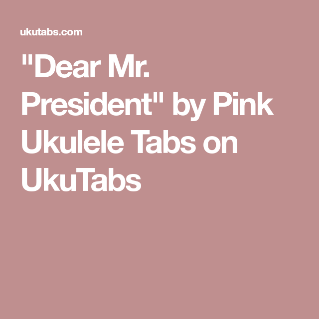 Dear Mr President By Pink Ukulele Tabs On Ukutabs Ukulele Stuff