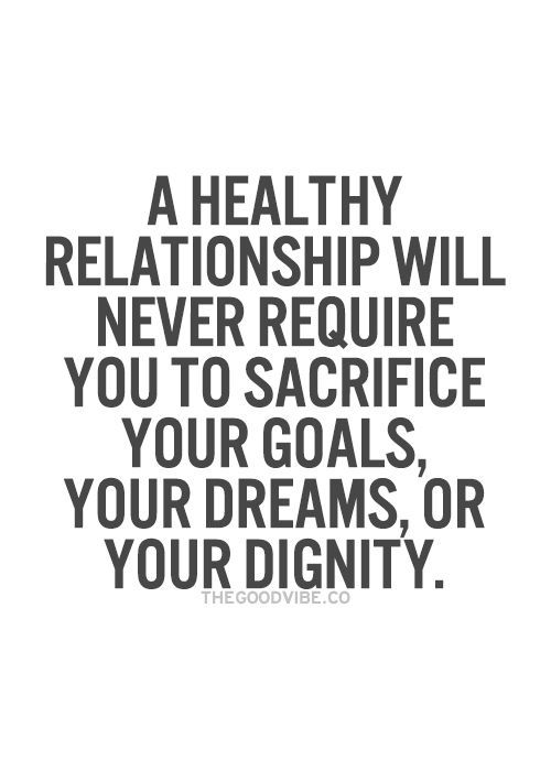 A Healthy Relationship Will Never Require You To Sacrifice Your Goals Dreams Or Dignity