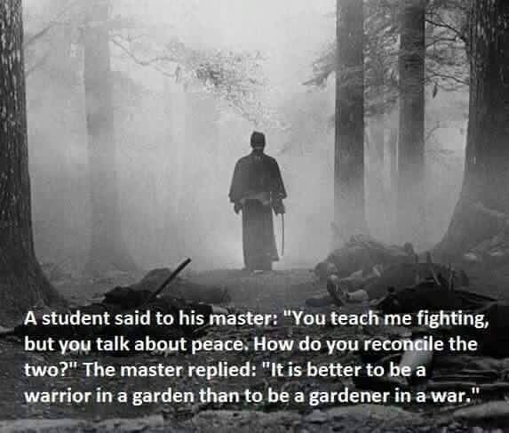 I tell you that it is far better to be a warrior tending his garden rather than a gardener at war.
