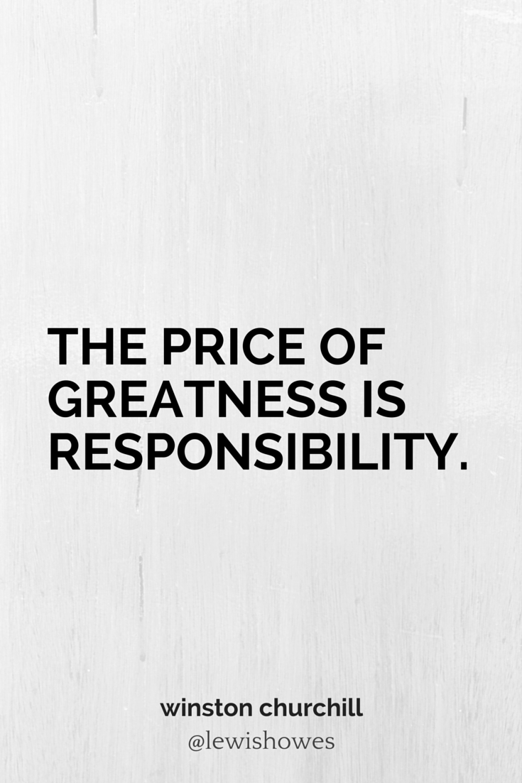 The Price Of Greatness Is Responsibility  Winston Churchill
