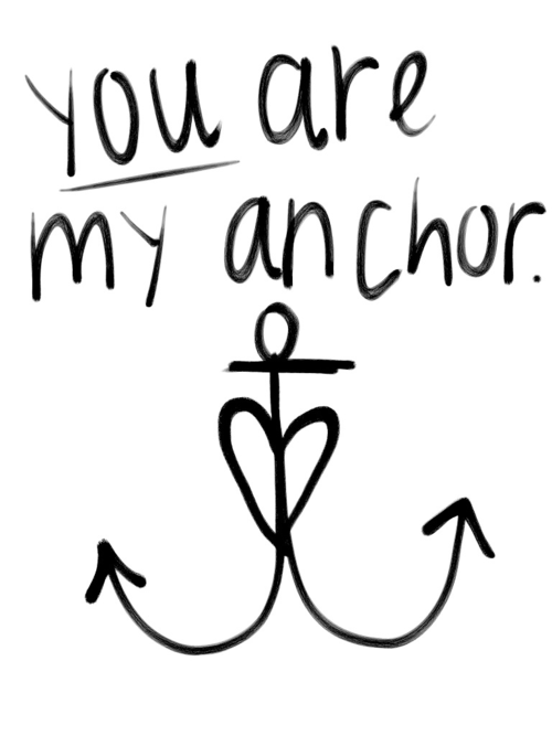 You are my anchor that keeps my feet on the ground and i am ...
