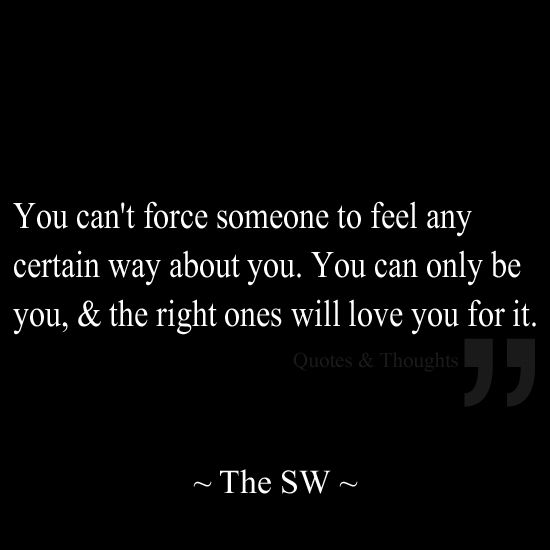 you can t force someone to feel any certain way about you you can