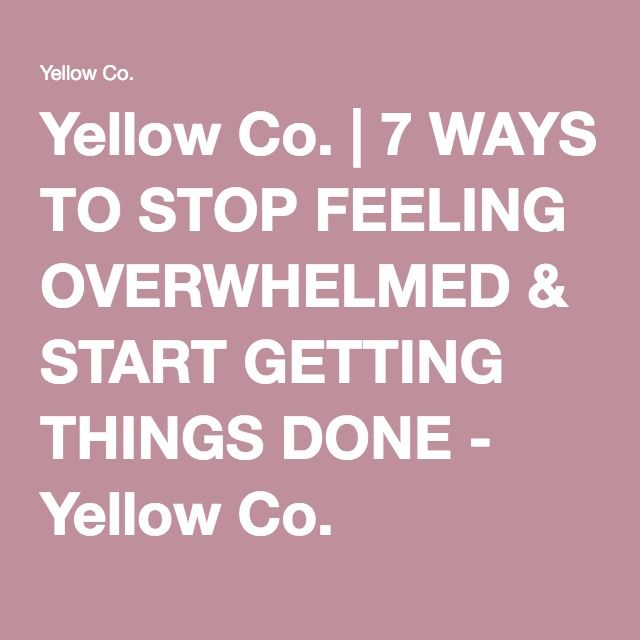 Yellow Co.   7 WAYS TO STOP FEELING OVERWHELMED & START GETTING THINGS DONE - Yellow Co.