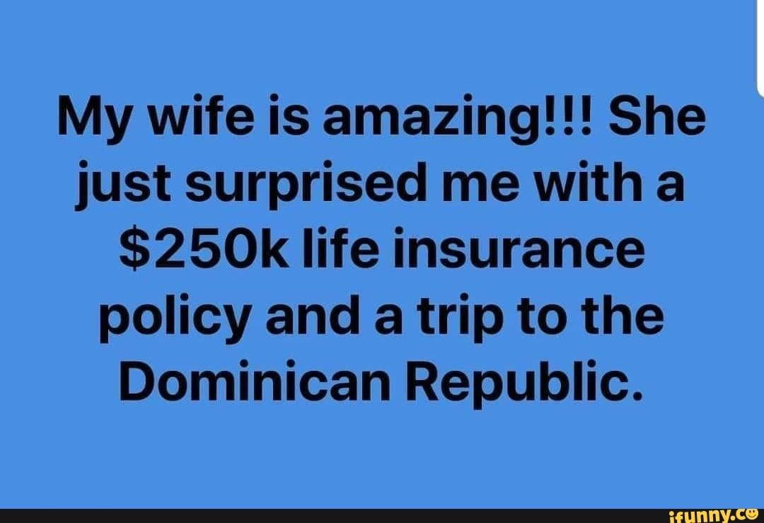 My Wife Is Amazing She Just Surprised Me With A 250k Life Insurance Policy And A Trip To The Dominican Republic Ifunny Life Insurance Policy Insurance Policy Life Insurance