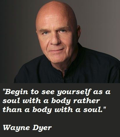 """Always have...& I also know it has made all the difference in my life.   """"Begin to see yourself... """"Wayne Dyer Quotes"""