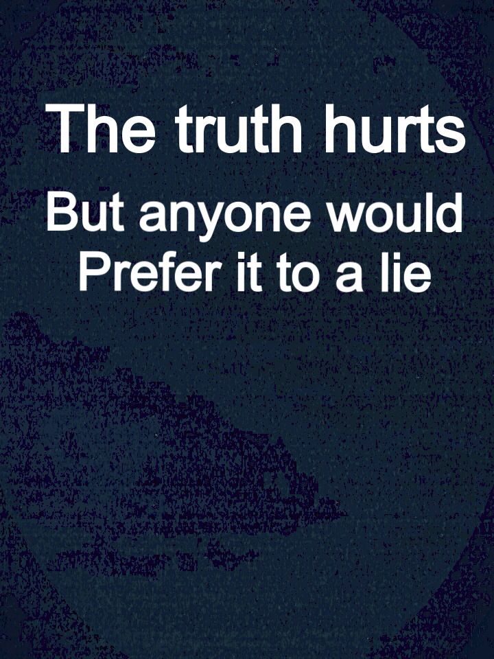 October 31, 2014  When you get mad at anyone for telling you the truth ask yourself....  Would you prefer a lie?