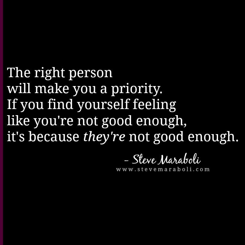 """""""The right person will make you a priority. If you find"""