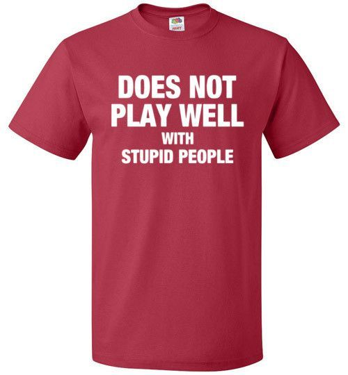 does not play well with stupid people shirt ironic tee stupid