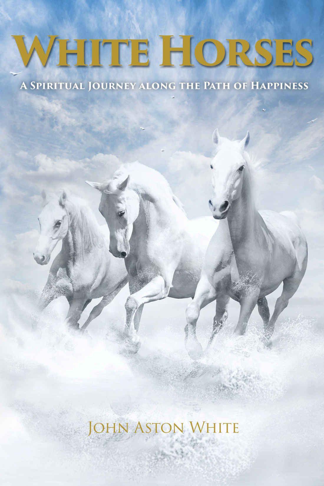 White Horses: A Spiritual Journey along the Path of Happiness - Kindle  edition by John Aston White. Religion & Spirituality Kindle eBooks @  Amazon.com.