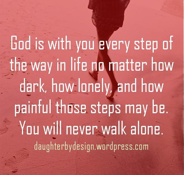 God is with you every step of the way in life no matter how dark ...