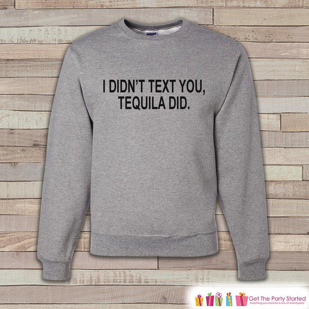 Alcohol Shirts - Drinking Sweatshirt - I  Didn't Text You, Tequila Did - Funny Beer Sweatshirt - Crewneck Sweatshirt - Men's Grey Sweatshirt
