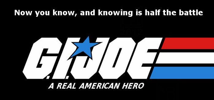 665d295429ffce1f89685df84c9ac74b now you know and knowing is half the battle g i joe! in other
