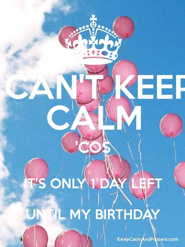 I CAN'T KEEP CALM 'COS IT'S ONLY 1 DAY LEFT UNTIL MY