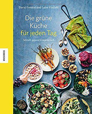 Die grüne Küche für jeden Tag Schnell, gesund und vegetarisch