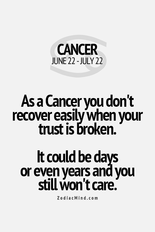 As a Cancer you don't recover easily when your trust is broken. It could be days or even years and you still won't care.