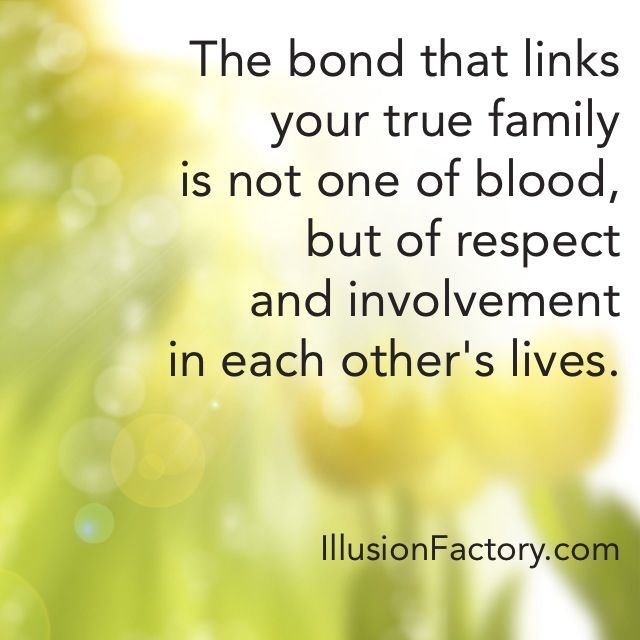 The bond that links your true family is not one of blood ...