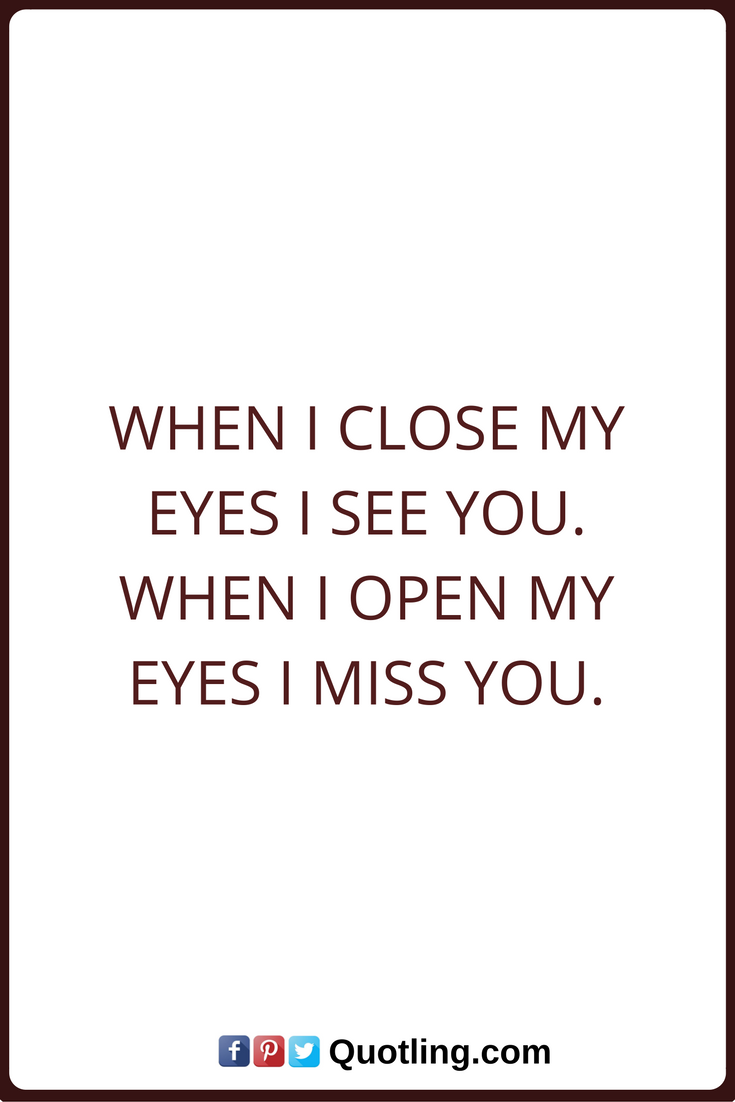 Miss You Quotes When I close my eyes I see you. When I open my eyes I miss you.