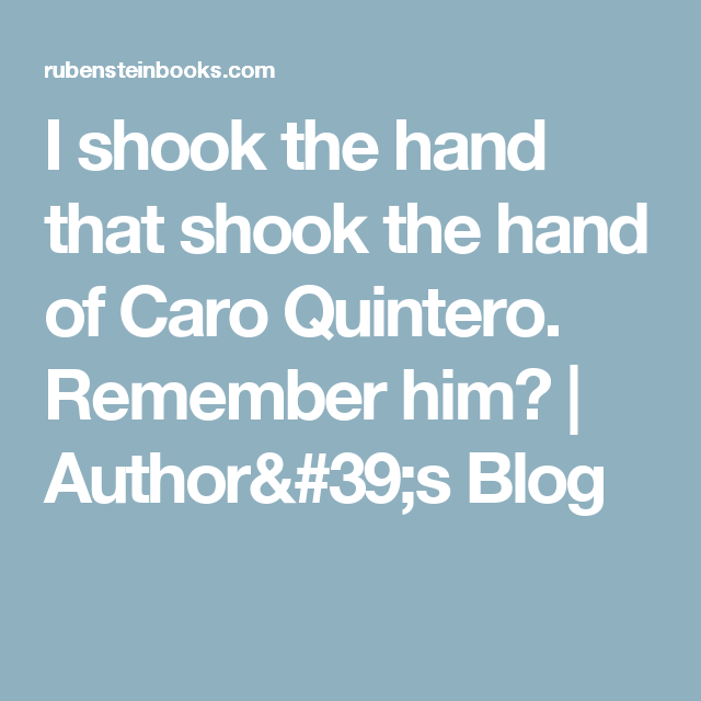 I shook the hand that shook the hand of Caro Quintero. Remember him? | Author's Blog