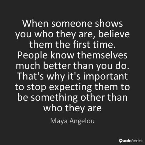 When Someone Shows You Who They Are Believe Them The First Time People Know Themselves Much Better Than You Gratitude Quotes Words Quotes Inspirational Words