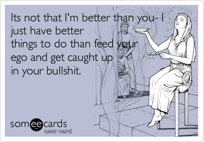 Its not that I'm better than you- I just have better  things to do than feed your ego and get caught up in your bullshit.