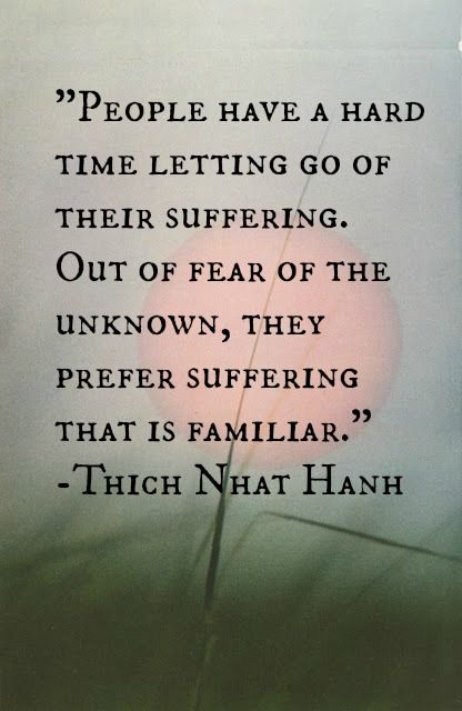 People have a hard time letting go of their suffering. Out of fear of the unknown, they prefer suffering that is familiar.