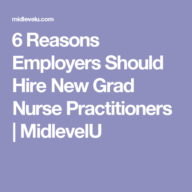 6 Reasons Employers Should Hire New Grad Nurse Practitioners New