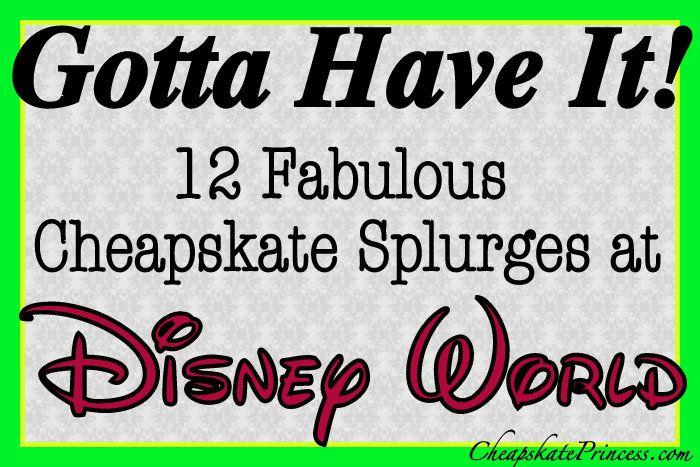 Gotta Have it! 12 Cheapskate Extravagances at Walt Disney World #gottahaveit
