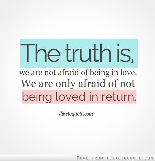 The Truth Is, We Are Not Afraid Of Being In Love. We Are