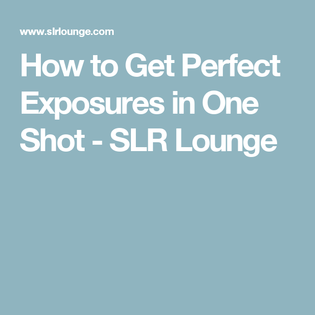 How to Get Perfect Exposures in One Shot - SLR Lounge