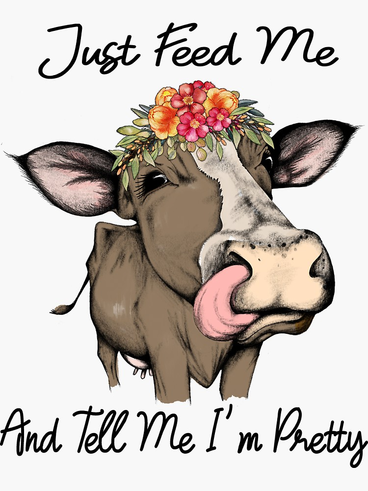 Just Feed Me And Tell Me I M Pretty Cute Cow Gifts Flower Crown Sticker By Hustlagirl Redbubble Cow Gifts Cute Cows Cow Pictures