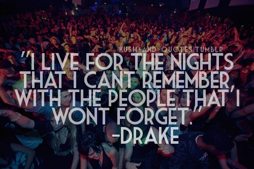 Live for the nights we can't remember... Words to Live