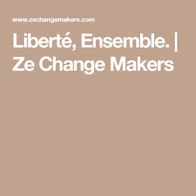 Liberté, Ensemble. | Ze Change Makers