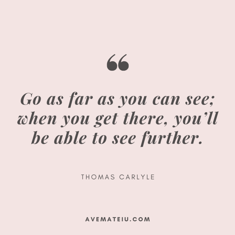 Go as far as you can see; when you get there, you'll be able to see further. - Thomas Carlyle Quote 383   Ave Mateiu